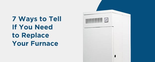 7 Ways to Tell If You Need to Replace Your Furnace